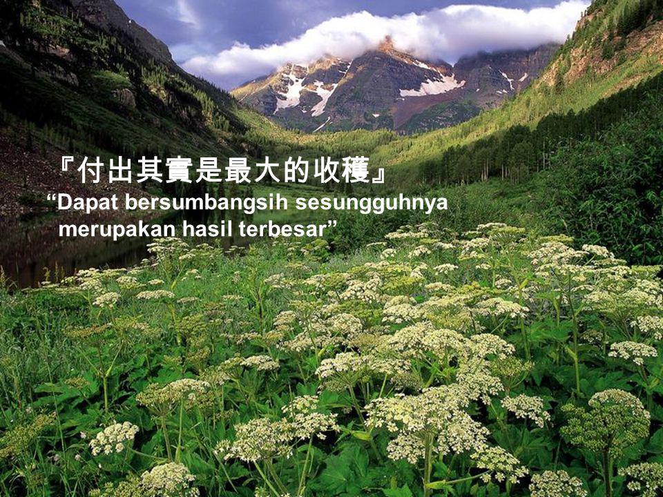 『心寬天地大, 將善拓寬一寸, 惡就能消滅一分』 Dengan berlapang dada alam akan terasa sangat luas.