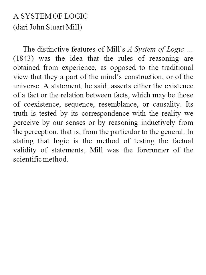 A SYSTEM OF LOGIC (dari John Stuart Mill) The distinctive features of Mill's A System of Logic … (1843) was the idea that the rules of reasoning are obtained from experience, as opposed to the traditional view that they a part of the mind's construction, or of the universe.