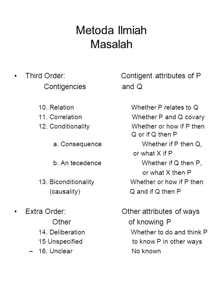 Metoda Ilmiah Masalah Third Order: Contigent attributes of P Contigencies and Q 10. Relation Whether P relates to Q 11. Correlation Whether P and Q co