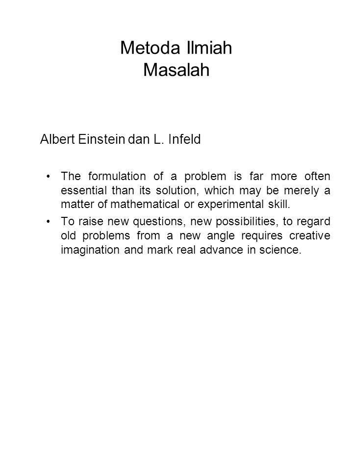 Metoda Ilmiah Masalah Albert Einstein dan L. Infeld The formulation of a problem is far more often essential than its solution, which may be merely a