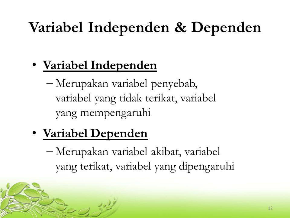 12 Variabel Independen & Dependen Variabel Independen – Merupakan variabel penyebab, variabel yang tidak terikat, variabel yang mempengaruhi Variabel