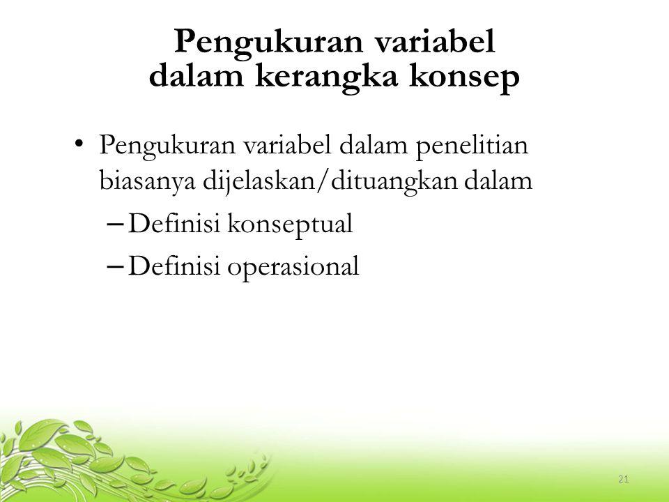 21 Pengukuran variabel dalam kerangka konsep Pengukuran variabel dalam penelitian biasanya dijelaskan/dituangkan dalam – Definisi konseptual – Definis
