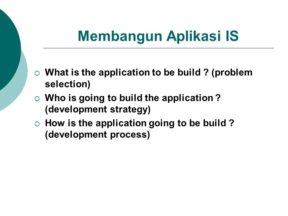 Membangun Aplikasi IS  What is the application to be build ? (problem selection)  Who is going to build the application ? (development strategy)  H
