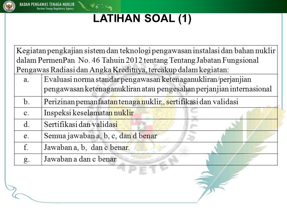 LATIHAN SOAL (1) Kegiatan pengkajian sistem dan teknologi pengawasan instalasi dan bahan nuklir dalam PermenPan No. 46 Tahuin 2012 tentang Tentang Jab