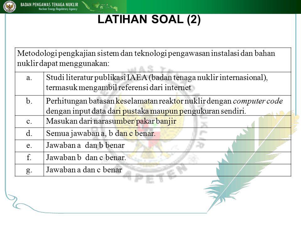 LATIHAN SOAL (2) Metodologi pengkajian sistem dan teknologi pengawasan instalasi dan bahan nuklir dapat menggunakan: a.Studi literatur publikasi IAEA