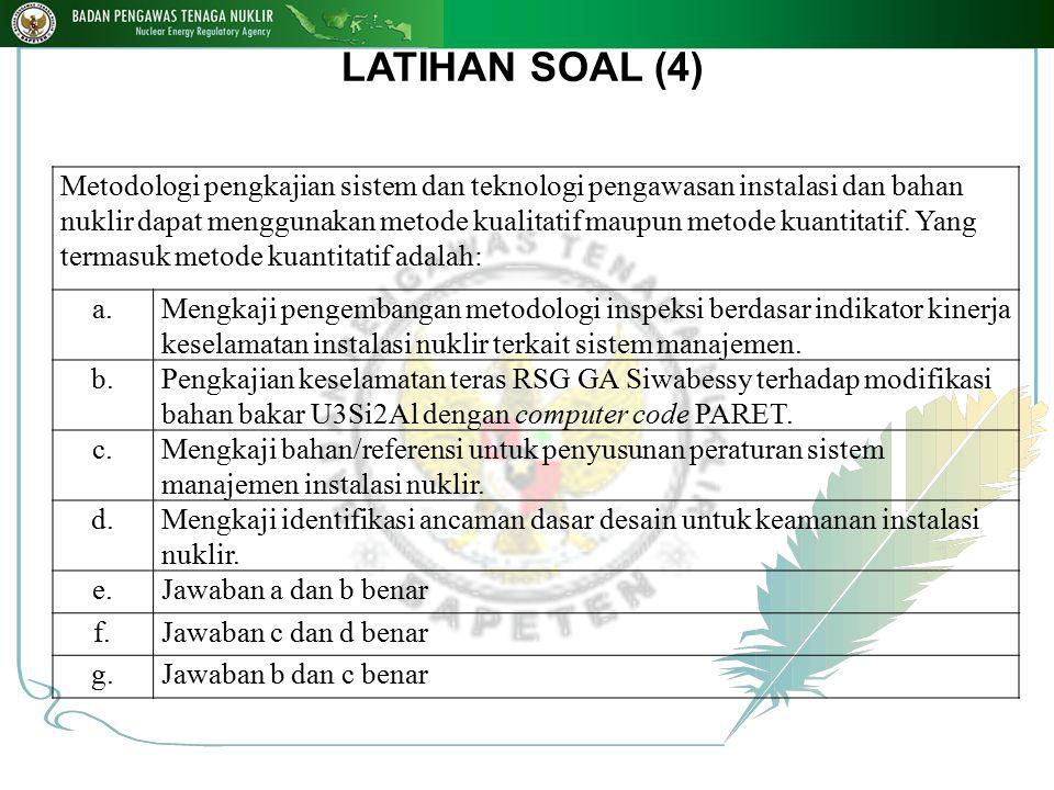 LATIHAN SOAL (4) Metodologi pengkajian sistem dan teknologi pengawasan instalasi dan bahan nuklir dapat menggunakan metode kualitatif maupun metode ku
