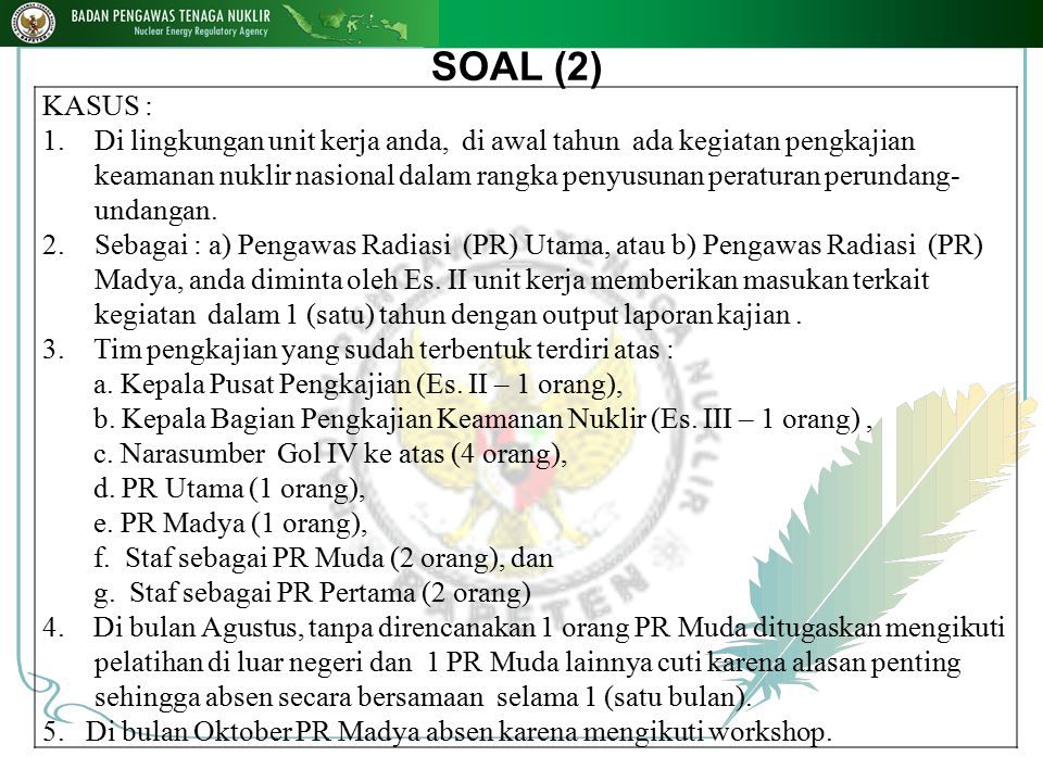 SOAL (2) KASUS : 1.Di lingkungan unit kerja anda, di awal tahun ada kegiatan pengkajian keamanan nuklir nasional dalam rangka penyusunan peraturan per