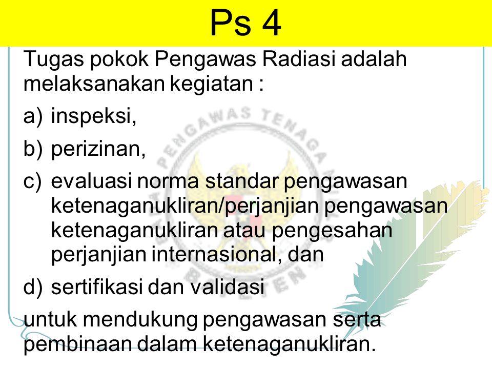 Tugas pokok Pengawas Radiasi adalah melaksanakan kegiatan : a)inspeksi, b)perizinan, c)evaluasi norma standar pengawasan ketenaganukliran/perjanjian p