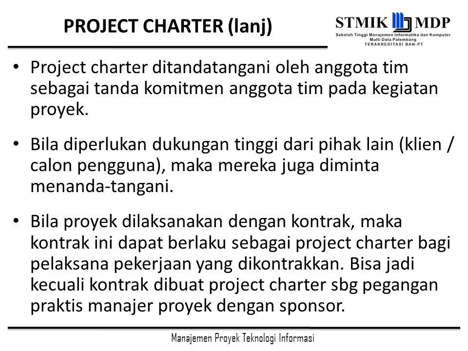 Manajemen Proyek Teknologi Informasi PROJECT CHARTER (lanj) Project charter ditandatangani oleh anggota tim sebagai tanda komitmen anggota tim pada kegiatan proyek.