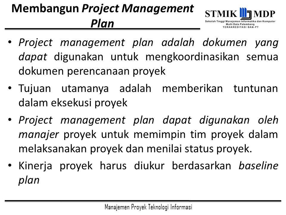 Manajemen Proyek Teknologi Informasi Membangun Project Management Plan Project management plan adalah dokumen yang dapat digunakan untuk mengkoordinasikan semua dokumen perencanaan proyek Tujuan utamanya adalah memberikan tuntunan dalam eksekusi proyek Project management plan dapat digunakan oleh manajer proyek untuk memimpin tim proyek dalam melaksanakan proyek dan menilai status proyek.