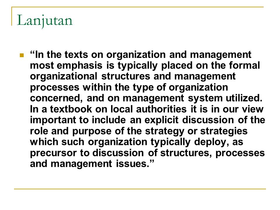 Lanjutan In the texts on organization and management most emphasis is typically placed on the formal organizational structures and management processes within the type of organization concerned, and on management system utilized.
