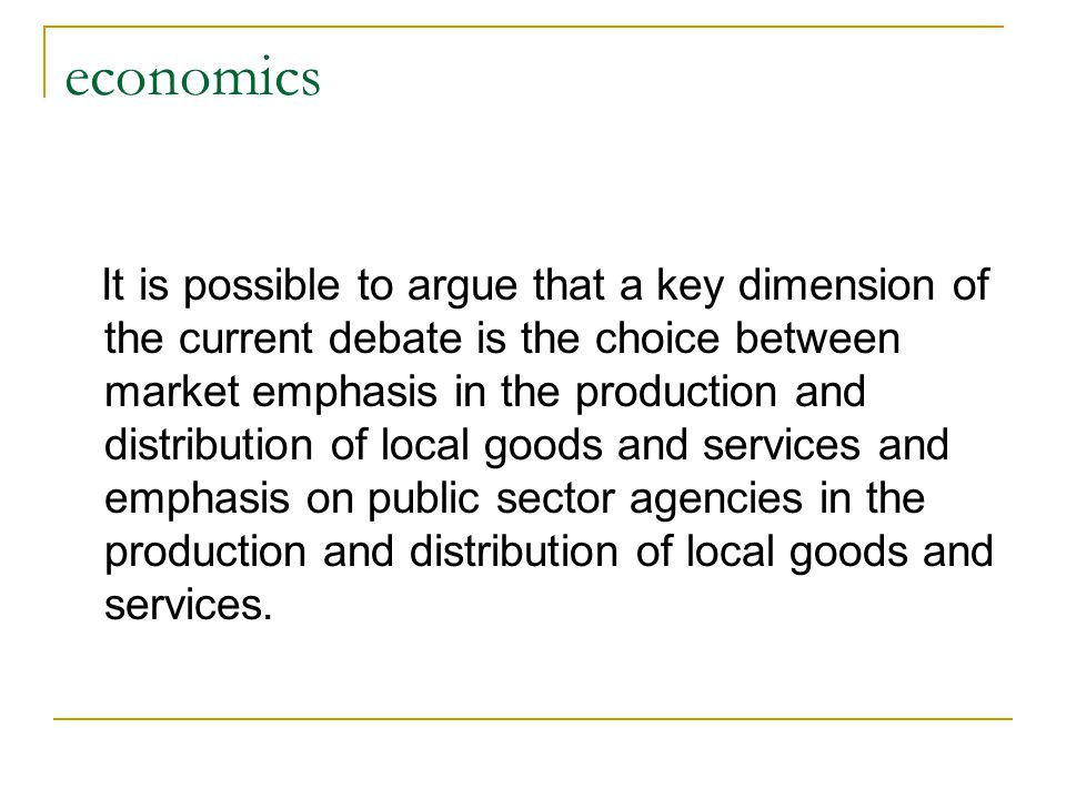 economics It is possible to argue that a key dimension of the current debate is the choice between market emphasis in the production and distribution of local goods and services and emphasis on public sector agencies in the production and distribution of local goods and services.