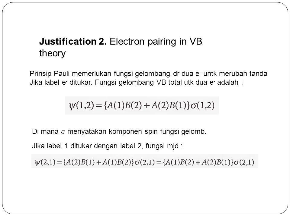 Justification 2. Electron pairing in VB theory Prinsip Pauli memerlukan fungsi gelombang dr dua e - untk merubah tanda Jika label e - ditukar. Fungsi