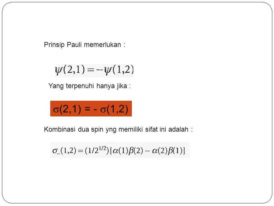 Prinsip Pauli memerlukan : Yang terpenuhi hanya jika :  (2,1) = -  (1,2) Kombinasi dua spin yng memiliki sifat ini adalah :