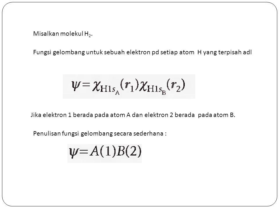 Misalkan molekul H 2. Fungsi gelombang untuk sebuah elektron pd setiap atom H yang terpisah adl Jika elektron 1 berada pada atom A dan elektron 2 bera