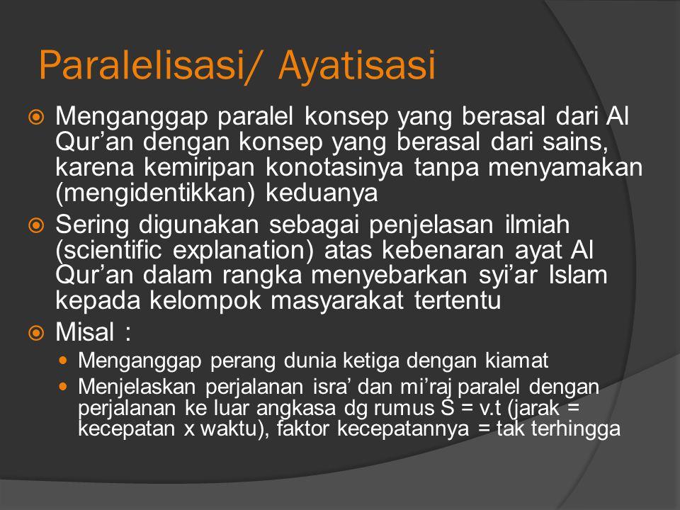 Paralelisasi/ Ayatisasi  Menganggap paralel konsep yang berasal dari Al Qur'an dengan konsep yang berasal dari sains, karena kemiripan konotasinya tanpa menyamakan (mengidentikkan) keduanya  Sering digunakan sebagai penjelasan ilmiah (scientific explanation) atas kebenaran ayat Al Qur'an dalam rangka menyebarkan syi'ar Islam kepada kelompok masyarakat tertentu  Misal : Menganggap perang dunia ketiga dengan kiamat Menjelaskan perjalanan isra' dan mi'raj paralel dengan perjalanan ke luar angkasa dg rumus S = v.t (jarak = kecepatan x waktu), faktor kecepatannya = tak terhingga