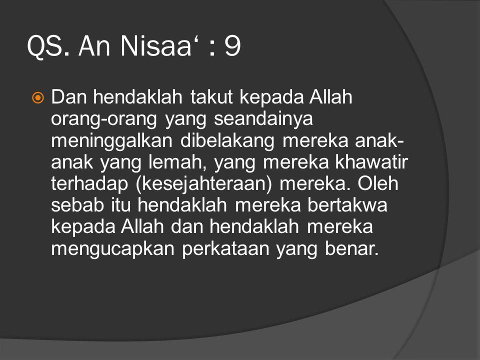 QS. An Nisaa' : 9  Dan hendaklah takut kepada Allah orang-orang yang seandainya meninggalkan dibelakang mereka anak- anak yang lemah, yang mereka kha