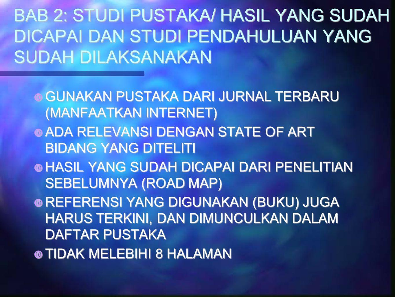 BAB 2: STUDI PUSTAKA/ HASIL YANG SUDAH DICAPAI DAN STUDI PENDAHULUAN YANG SUDAH DILAKSANAKAN  GUNAKAN PUSTAKA DARI JURNAL TERBARU (MANFAATKAN INTERNET)  ADA RELEVANSI DENGAN STATE OF ART BIDANG YANG DITELITI  HASIL YANG SUDAH DICAPAI DARI PENELITIAN SEBELUMNYA (ROAD MAP)  REFERENSI YANG DIGUNAKAN (BUKU) JUGA HARUS TERKINI, DAN DIMUNCULKAN DALAM DAFTAR PUSTAKA  TIDAK MELEBIHI 8 HALAMAN