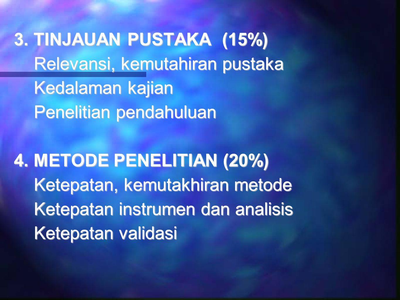 3. TINJAUAN PUSTAKA (15%) Relevansi, kemutahiran pustaka Kedalaman kajian Penelitian pendahuluan 4.