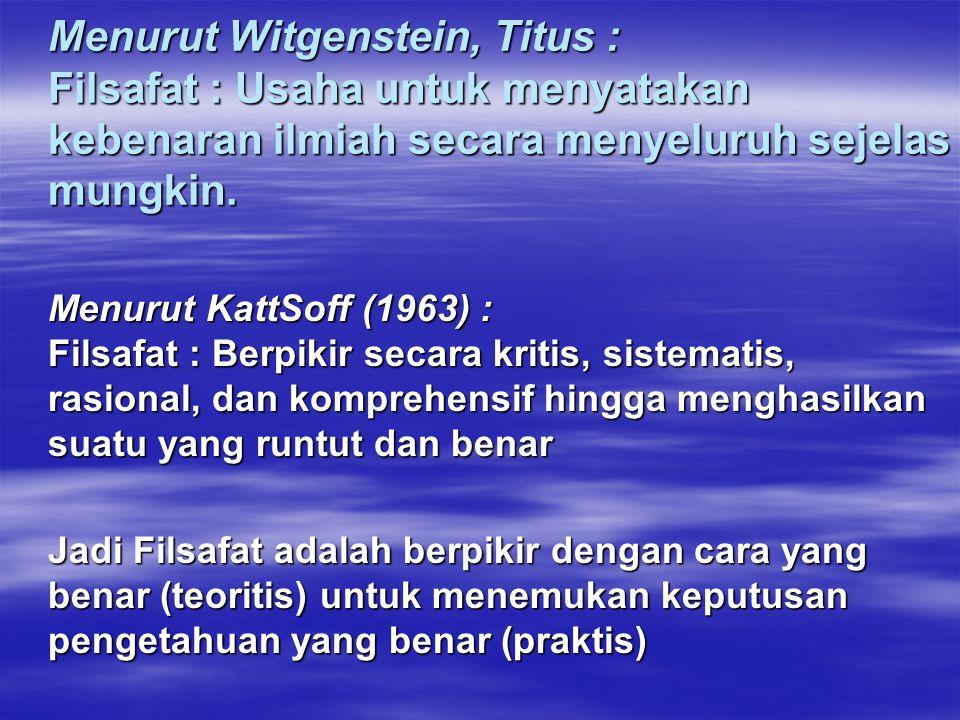 Menurut Witgenstein, Titus : Filsafat : Usaha untuk menyatakan kebenaran ilmiah secara menyeluruh sejelas mungkin. Menurut KattSoff (1963) : Filsafat