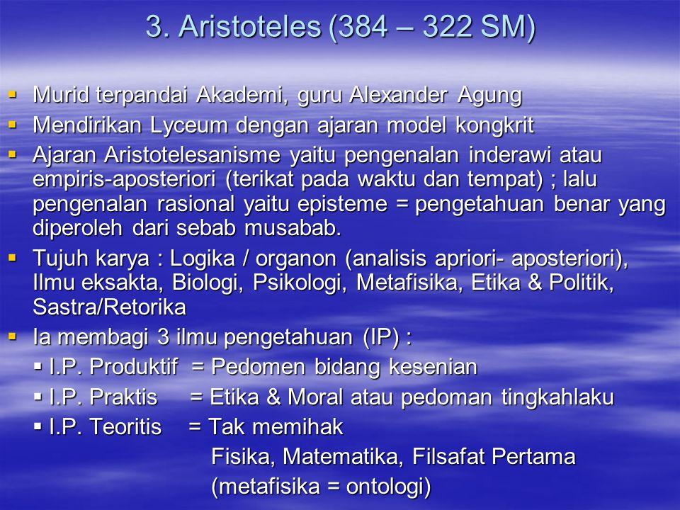 3. Aristoteles (384 – 322 SM)  Murid terpandai Akademi, guru Alexander Agung  Mendirikan Lyceum dengan ajaran model kongkrit  Ajaran Aristotelesani