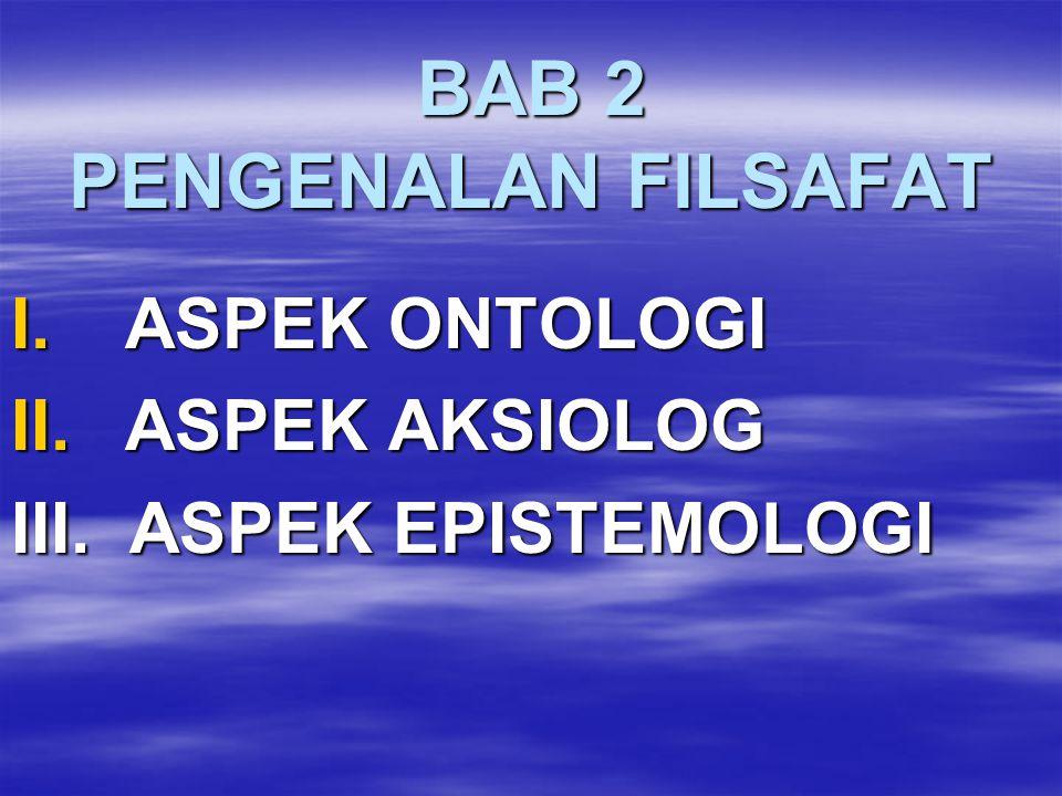 BAB 2 PENGENALAN FILSAFAT I. ASPEK ONTOLOGI II. ASPEK AKSIOLOG III. ASPEK EPISTEMOLOGI