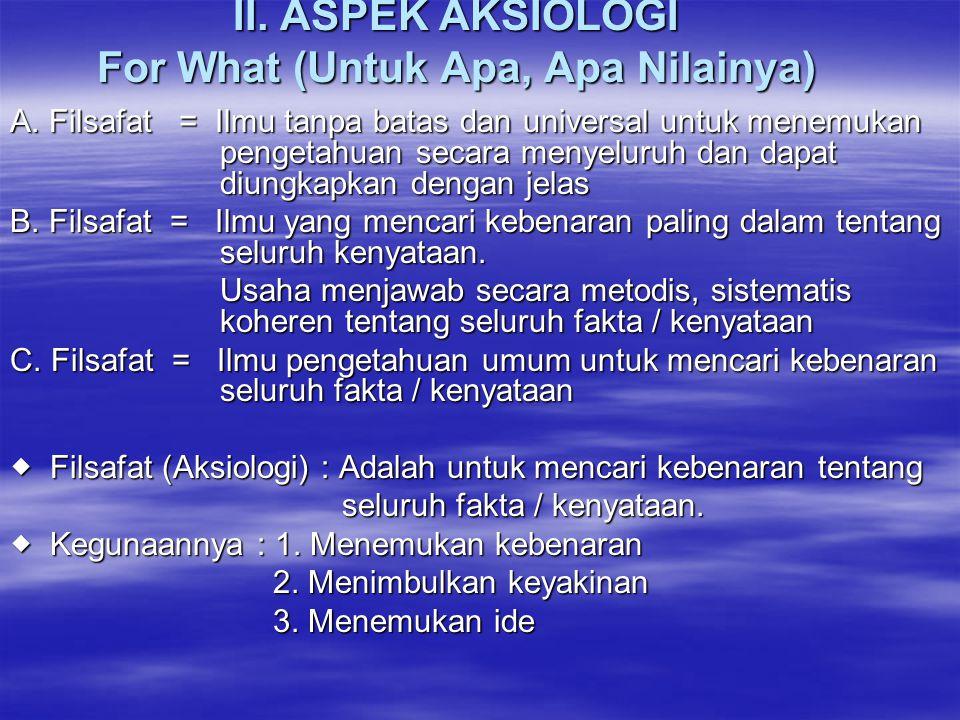 II. ASPEK AKSIOLOGI For What (Untuk Apa, Apa Nilainya) A. Filsafat = Ilmu tanpa batas dan universal untuk menemukan pengetahuan secara menyeluruh dan