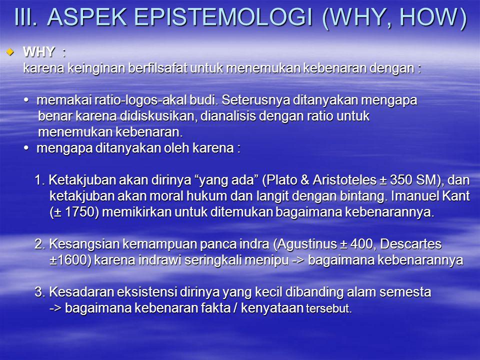 III. ASPEK EPISTEMOLOGI (WHY, HOW)  WHY : karena keinginan berfilsafat untuk menemukan kebenaran dengan :  memakai ratio-logos-akal budi. Seterusnya