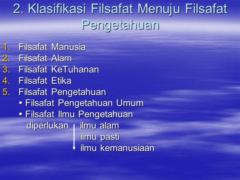 2. Klasifikasi Filsafat Menuju Filsafat Pengetahuan 1.Filsafat Manusia 2.Filsafat Alam 3.Filsafat KeTuhanan 4.Filsafat Etika 5.Filsafat Pengetahuan 