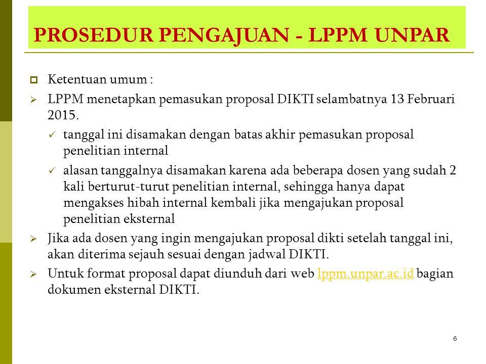 6 PROSEDUR PENGAJUAN - LPPM UNPAR  Ketentuan umum :  LPPM menetapkan pemasukan proposal DIKTI selambatnya 13 Februari 2015. tanggal ini disamakan de