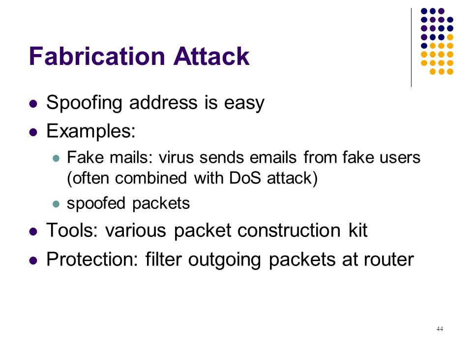 43 Modification Attack Modify, change information/programs Examples: Virus, Trojan, attached with email or web sites Protection: anti virus, filter at