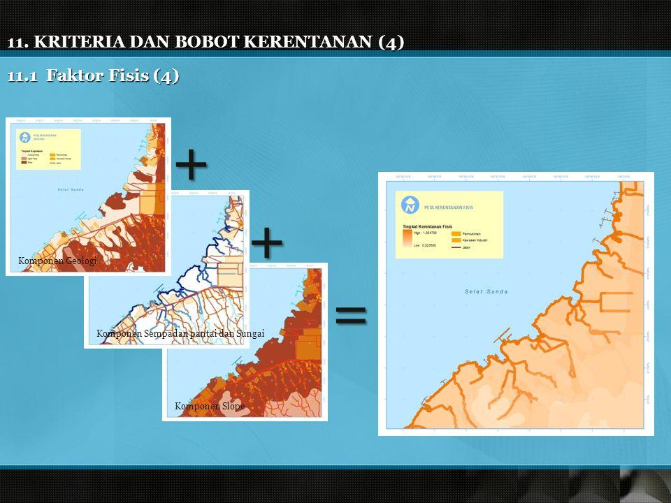 11. KRITERIA DAN BOBOT KERENTANAN (4) 11.1 Faktor Fisis (4) Komponen Geologi Komponen Sempadan pantai dan Sungai Komponen Slope + + =