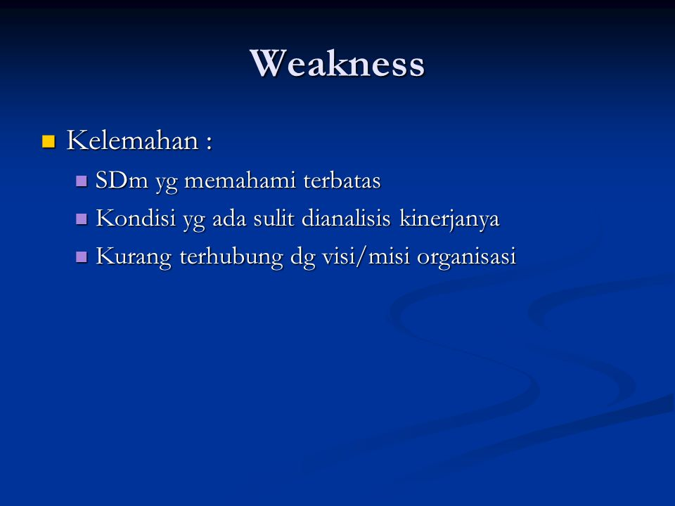 Weakness Kelemahan : Kelemahan : SDm yg memahami terbatas SDm yg memahami terbatas Kondisi yg ada sulit dianalisis kinerjanya Kondisi yg ada sulit dianalisis kinerjanya Kurang terhubung dg visi/misi organisasi Kurang terhubung dg visi/misi organisasi