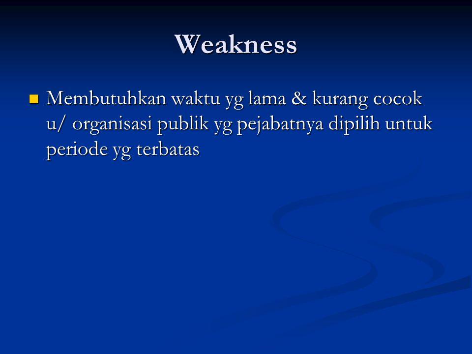 Weakness Membutuhkan waktu yg lama & kurang cocok u/ organisasi publik yg pejabatnya dipilih untuk periode yg terbatas Membutuhkan waktu yg lama & kurang cocok u/ organisasi publik yg pejabatnya dipilih untuk periode yg terbatas
