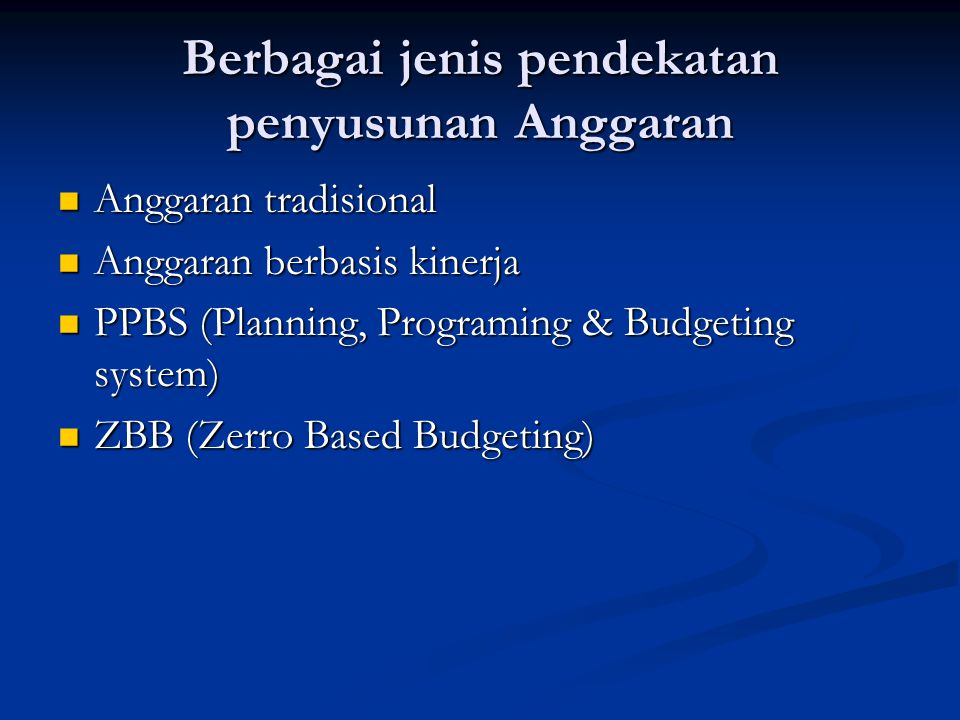 Berbagai jenis pendekatan penyusunan Anggaran Anggaran tradisional Anggaran tradisional Anggaran berbasis kinerja Anggaran berbasis kinerja PPBS (Planning, Programing & Budgeting system) PPBS (Planning, Programing & Budgeting system) ZBB (Zerro Based Budgeting) ZBB (Zerro Based Budgeting)