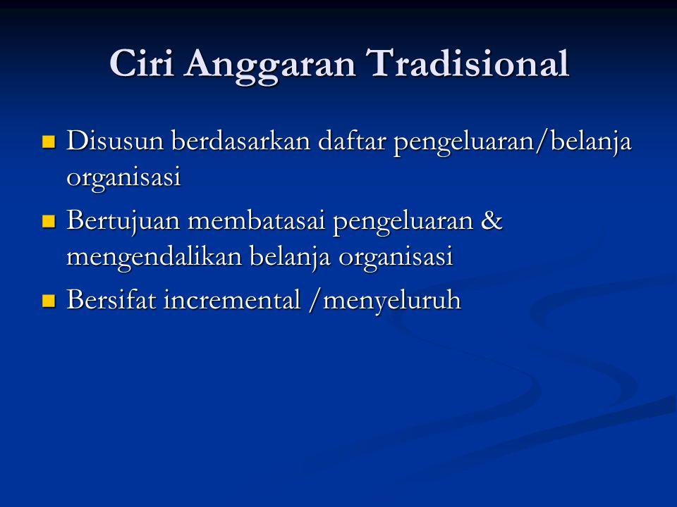 Ciri Anggaran Tradisional Disusun berdasarkan daftar pengeluaran/belanja organisasi Disusun berdasarkan daftar pengeluaran/belanja organisasi Bertujua