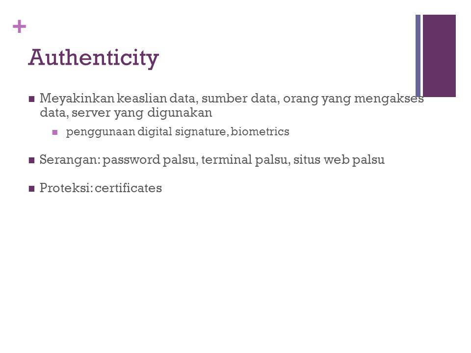 + Authenticity Meyakinkan keaslian data, sumber data, orang yang mengakses data, server yang digunakan penggunaan digital signature, biometrics Serang