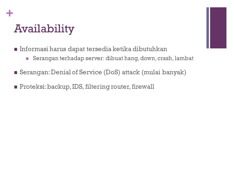 + Availability Informasi harus dapat tersedia ketika dibutuhkan Serangan terhadap server: dibuat hang, down, crash, lambat Serangan: Denial of Service (DoS) attack (mulai banyak) Proteksi: backup, IDS, filtering router, firewall