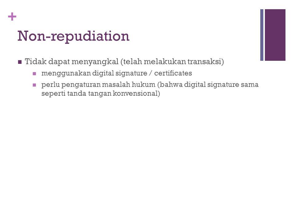 + Non-repudiation Tidak dapat menyangkal (telah melakukan transaksi) menggunakan digital signature / certificates perlu pengaturan masalah hukum (bahw