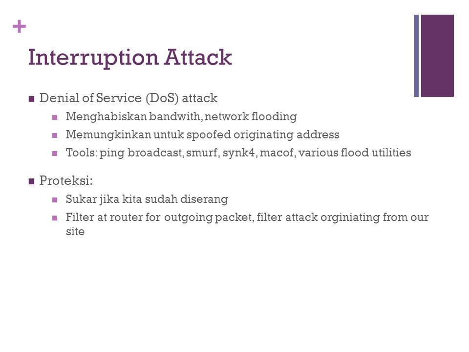+ Interruption Attack Denial of Service (DoS) attack Menghabiskan bandwith, network flooding Memungkinkan untuk spoofed originating address Tools: ping broadcast, smurf, synk4, macof, various flood utilities Proteksi: Sukar jika kita sudah diserang Filter at router for outgoing packet, filter attack orginiating from our site