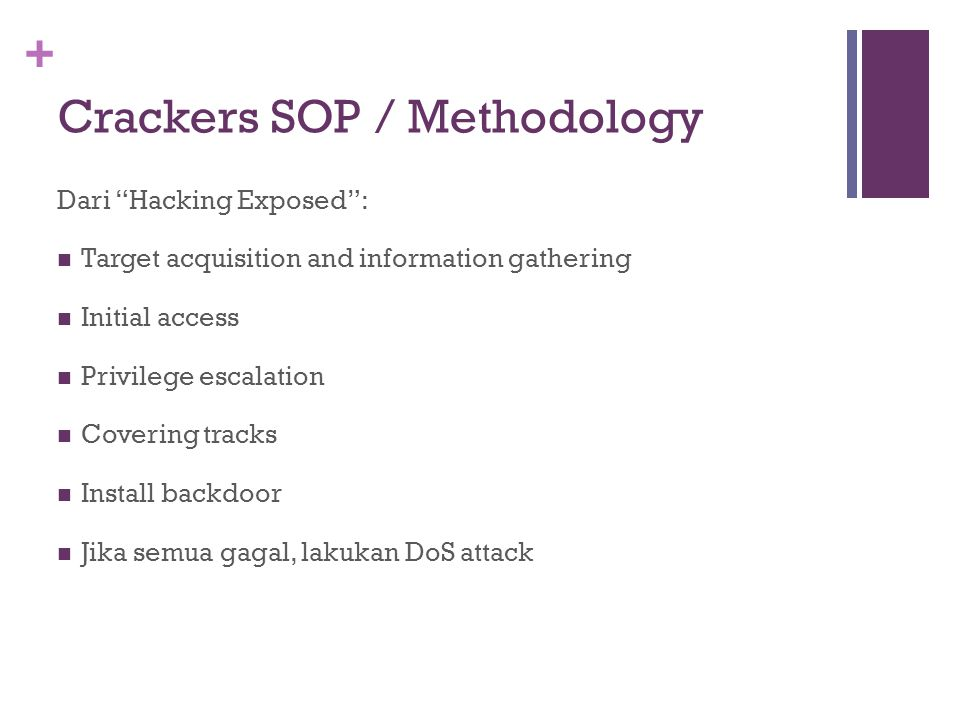 + Crackers SOP / Methodology Dari Hacking Exposed : Target acquisition and information gathering Initial access Privilege escalation Covering tracks Install backdoor Jika semua gagal, lakukan DoS attack