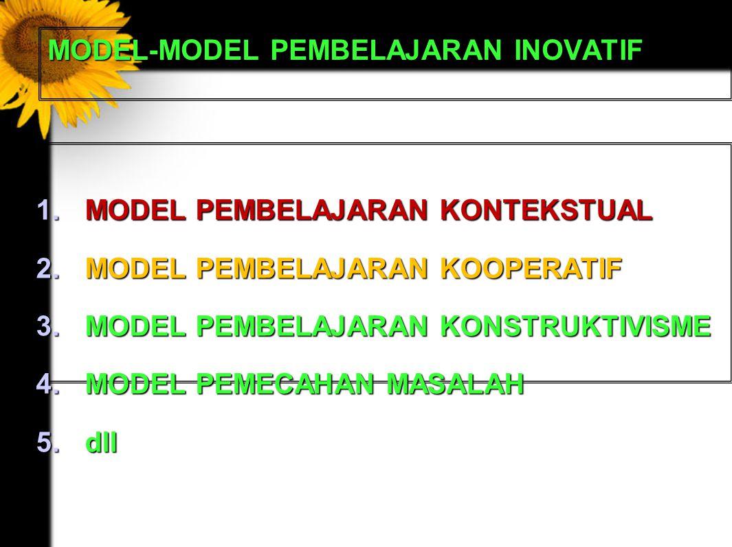 MODEL-MODEL PEMBELAJARAN INOVATIF 1.MODEL PEMBELAJARAN KONTEKSTUAL 2.MODEL PEMBELAJARAN KOOPERATIF 3.MODEL PEMBELAJARAN KONSTRUKTIVISME 4.MODEL PEMECAHAN MASALAH 5.dll