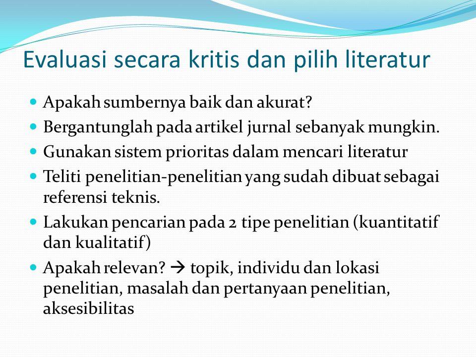 Evaluasi secara kritis dan pilih literatur Apakah sumbernya baik dan akurat? Bergantunglah pada artikel jurnal sebanyak mungkin. Gunakan sistem priori