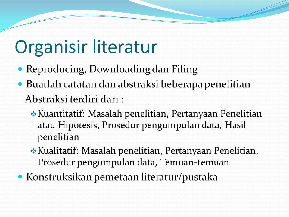 Organisir literatur Reproducing, Downloading dan Filing Buatlah catatan dan abstraksi beberapa penelitian Abstraksi terdiri dari :  Kuantitatif: Masa