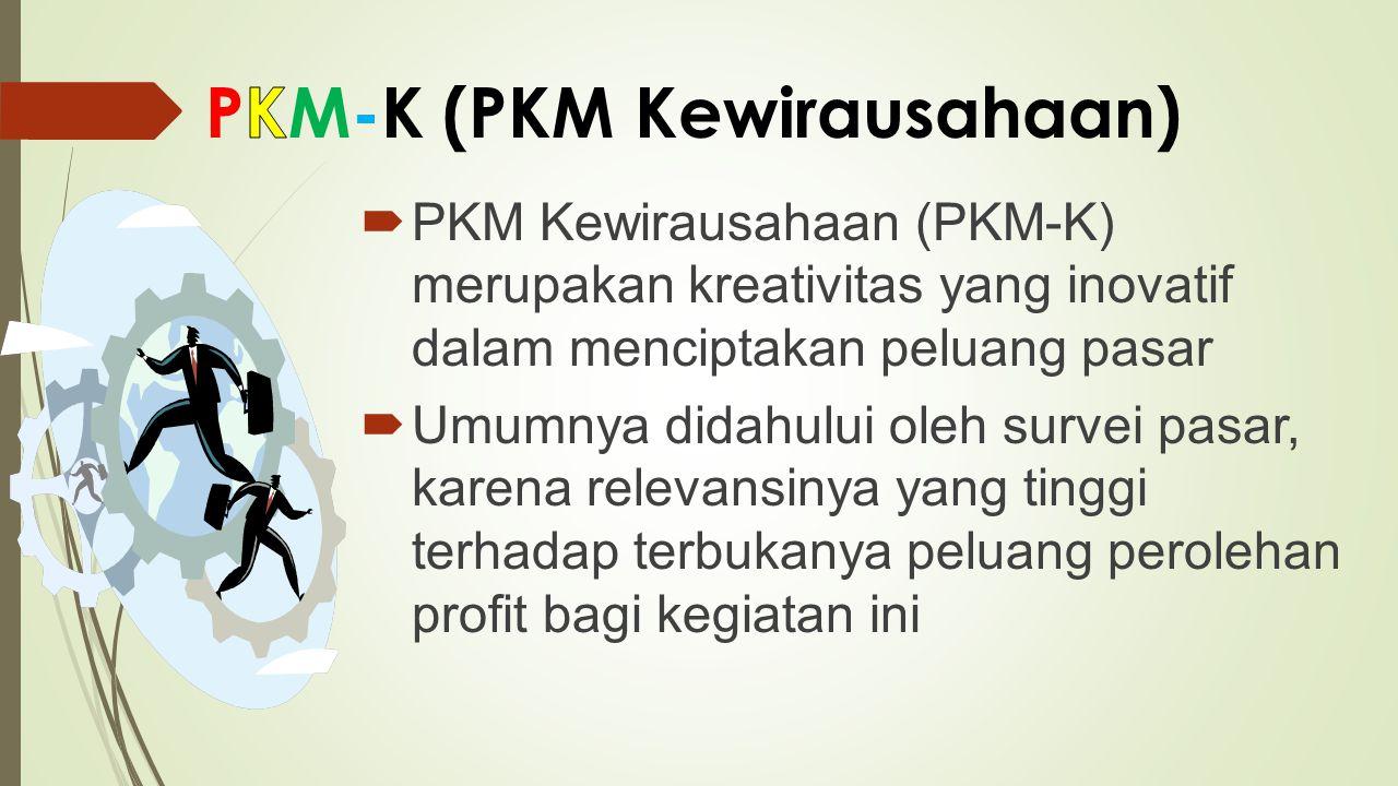 PKM Kewirausahaan (PKM-K) merupakan kreativitas yang inovatif dalam menciptakan peluang pasar  Umumnya didahului oleh survei pasar, karena relevans