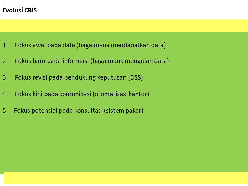Evolusi CBIS 1.Fokus awal pada data (bagaimana mendapatkan data) 2.Fokus baru pada informasi (bagaimana mengolah data) 3.Fokus revisi pada pendukung k