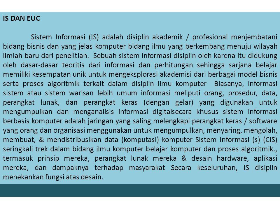 IS DAN EUC Sistem Informasi (IS) adalah disiplin akademik / profesional menjembatani bidang bisnis dan yang jelas komputer bidang ilmu yang berkembang