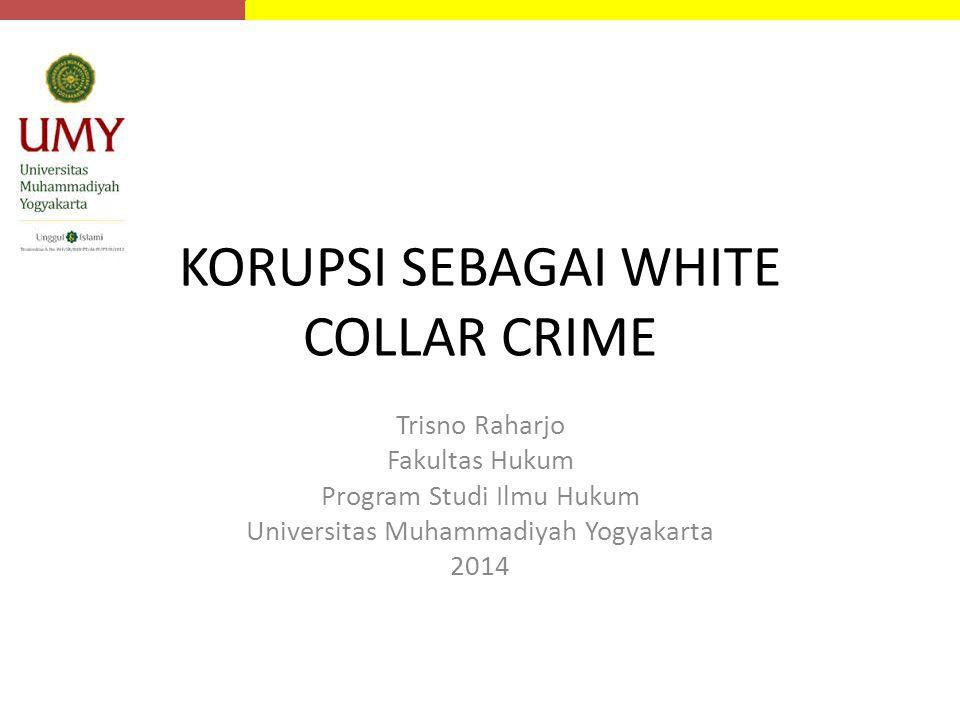 KORUPSI SEBAGAI WHITE COLLAR CRIME Trisno Raharjo Fakultas Hukum Program Studi Ilmu Hukum Universitas Muhammadiyah Yogyakarta 2014
