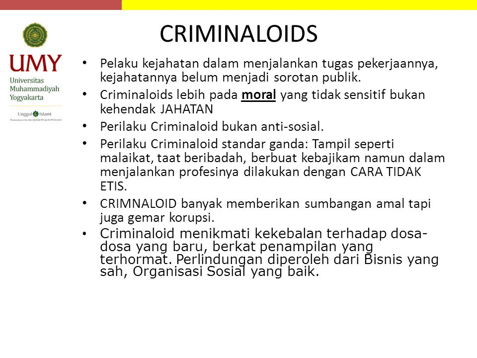 CRIMINALOIDS Pelaku kejahatan dalam menjalankan tugas pekerjaannya, kejahatannya belum menjadi sorotan publik. Criminaloids lebih pada moral yang tida