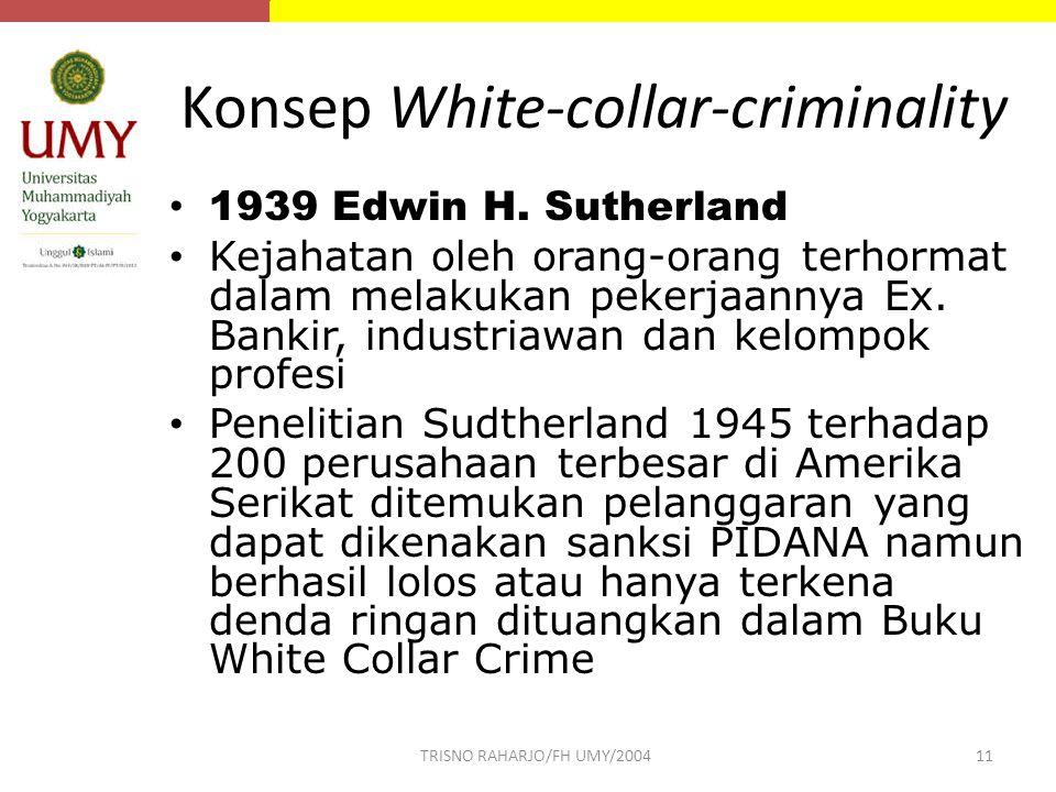 Konsep White-collar-criminality 1939 Edwin H. Sutherland Kejahatan oleh orang-orang terhormat dalam melakukan pekerjaannya Ex. Bankir, industriawan da